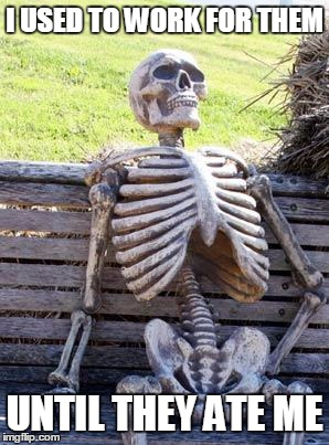 Waiting Skeleton Meme | I USED TO WORK FOR THEM UNTIL THEY ATE ME | image tagged in memes,waiting skeleton | made w/ Imgflip meme maker