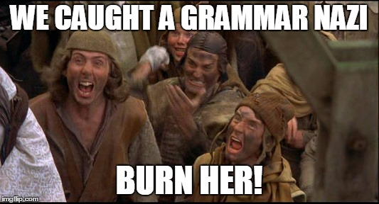 We should do this | WE CAUGHT A GRAMMAR NAZI BURN HER! | image tagged in monty python witch,monty python week | made w/ Imgflip meme maker