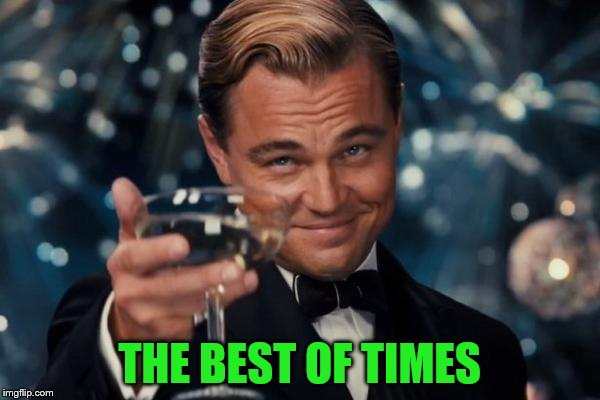 Leonardo Dicaprio Cheers Meme | THE BEST OF TIMES | image tagged in memes,leonardo dicaprio cheers | made w/ Imgflip meme maker