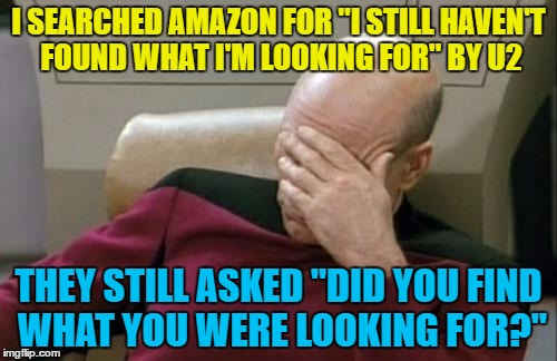 "I'm still not sure of the answer... :) | I SEARCHED AMAZON FOR ""I STILL HAVEN'T FOUND WHAT I'M LOOKING FOR"" BY U2 THEY STILL ASKED ""DID YOU FIND WHAT YOU WERE LOOKING FOR?"" 