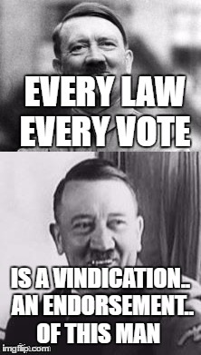Bad Pun Hitler  | EVERY LAW EVERY VOTE IS A VINDICATION.. AN ENDORSEMENT.. OF THIS MAN | image tagged in bad pun hitler | made w/ Imgflip meme maker