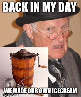I kinda want to go back in time now. | BACK IN MY DAY WE MADE OUR OWN ICECREAM | image tagged in icecream | made w/ Imgflip meme maker