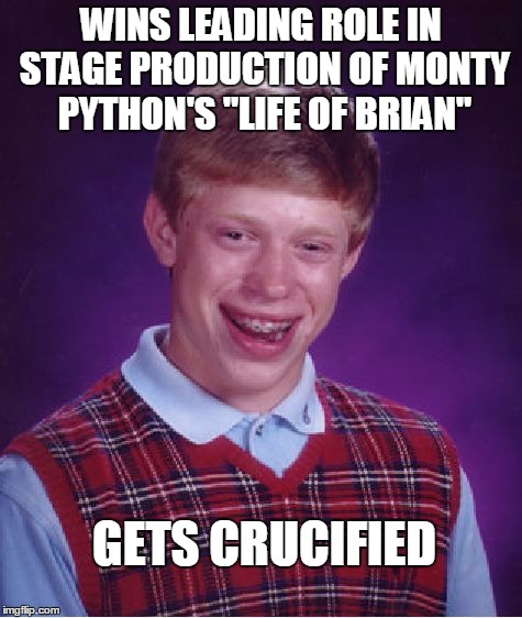 "Luck of Brian | WINS LEADING ROLE IN STAGE PRODUCTION OF MONTY PYTHON'S ""LIFE OF BRIAN"" GETS CRUCIFIED 