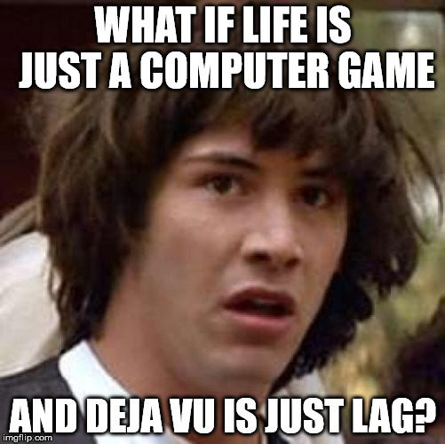 lag, lag, . . . ooh look lag again! | WHAT IF LIFE IS JUST A COMPUTER GAME AND DEJA VU IS JUST LAG? | image tagged in memes,conspiracy keanu,computer games | made w/ Imgflip meme maker