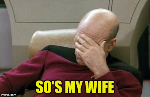 Captain Picard Facepalm Meme | SO'S MY WIFE | image tagged in memes,captain picard facepalm | made w/ Imgflip meme maker