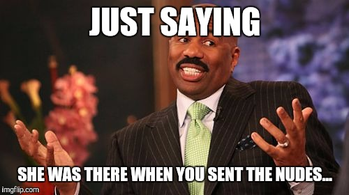 Steve Harvey Meme | JUST SAYING SHE WAS THERE WHEN YOU SENT THE NUDES... | image tagged in memes,steve harvey | made w/ Imgflip meme maker