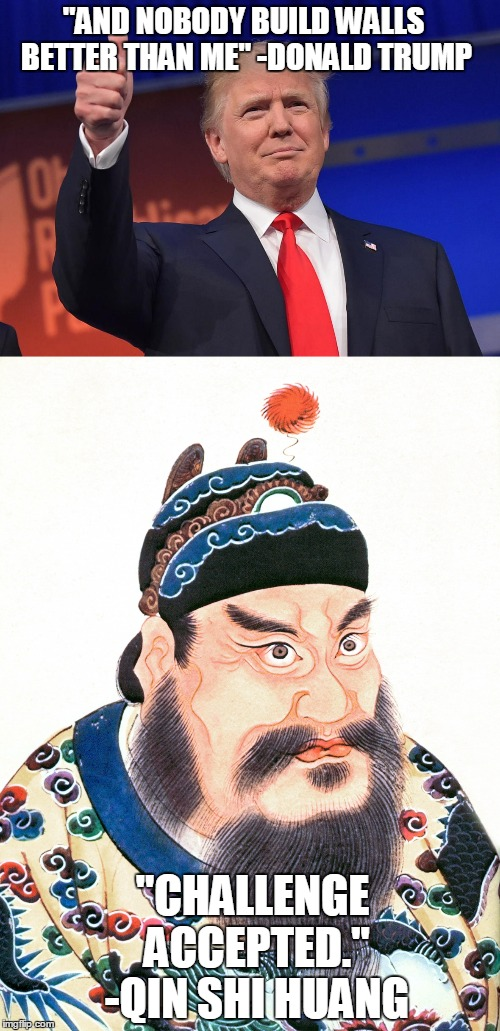 "O rly? | ""AND NOBODY BUILD WALLS BETTER THAN ME"" -DONALD TRUMP ""CHALLENGE ACCEPTED."" -QIN SHI HUANG 