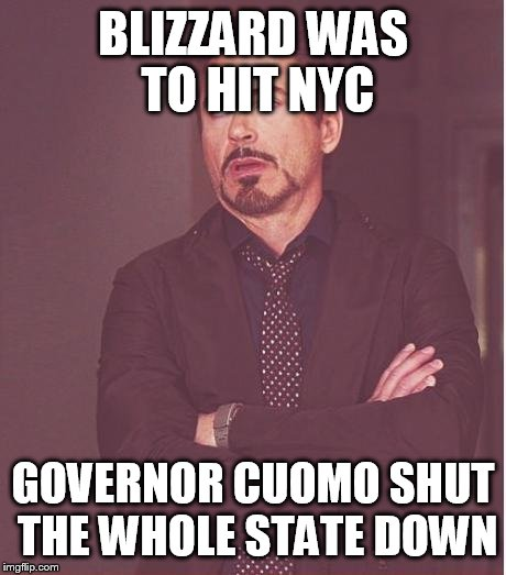 Face You Make Robert Downey Jr Meme | BLIZZARD WAS TO HIT NYC GOVERNOR CUOMO SHUT THE WHOLE STATE DOWN | image tagged in memes,face you make robert downey jr | made w/ Imgflip meme maker