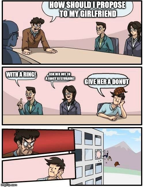 Boardroom Meeting Suggestion Meme | HOW SHOULD I PROPOSE TO MY GIRLFRIEND WITH A RING! ASK HER OUT TO A FANCY RESTURAUNT GIVE HER A DONUT | image tagged in memes,boardroom meeting suggestion,scumbag | made w/ Imgflip meme maker