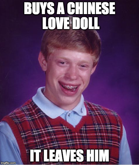 finally found love | BUYS A CHINESE LOVE DOLL IT LEAVES HIM | image tagged in memes,bad luck brian | made w/ Imgflip meme maker