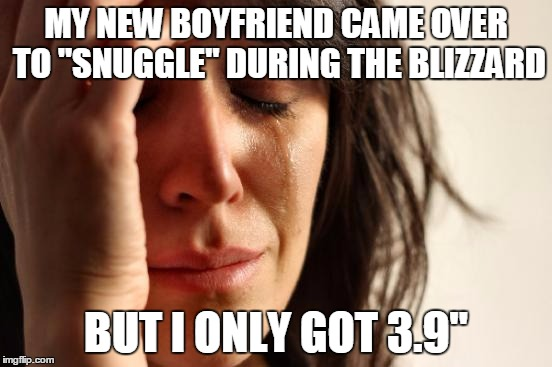 "First World Problems Meme | MY NEW BOYFRIEND CAME OVER TO ""SNUGGLE"" DURING THE BLIZZARD BUT I ONLY GOT 3.9"" 