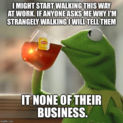 But Thats None Of My Business Meme | I MIGHT START WALKING THIS WAY AT WORK. IF ANYONE ASKS ME WHY I'M STRANGELY WALKING I WILL TELL THEM IT NONE OF THEIR BUSINESS. | image tagged in memes,but thats none of my business,kermit the frog | made w/ Imgflip meme maker
