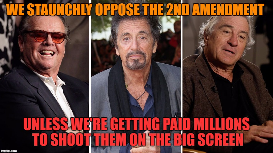 WE STAUNCHLY OPPOSE THE 2ND AMENDMENT UNLESS WE'RE GETTING PAID MILLIONS TO SHOOT THEM ON THE BIG SCREEN | made w/ Imgflip meme maker