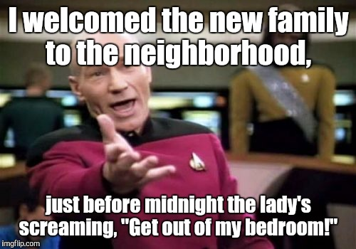 "Picard Wtf Meme | I welcomed the new family to the neighborhood, just before midnight the lady's screaming, ""Get out of my bedroom!"" 