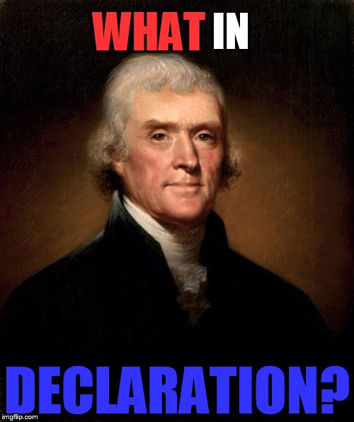 What in tarnation week! | WHAT DECLARATION? IN | image tagged in thomas jefferson,what in tarnation | made w/ Imgflip meme maker