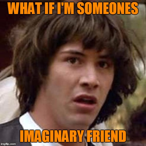 Conspiracy Keanu Meme | WHAT IF I'M SOMEONES IMAGINARY FRIEND | image tagged in memes,conspiracy keanu | made w/ Imgflip meme maker