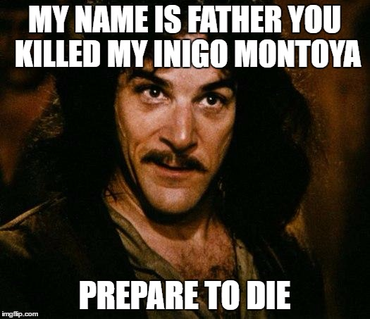 Confused Inigo | MY NAME IS FATHER YOU KILLED MY INIGO MONTOYA PREPARE TO DIE | image tagged in inigo montoya,princess bride,inigo,montoya | made w/ Imgflip meme maker