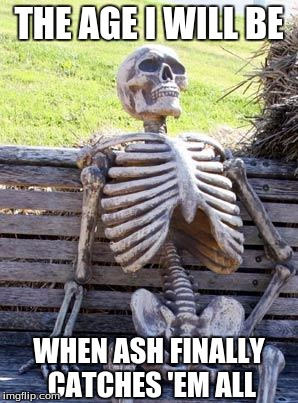 Ash has caught only 80 pokemon and there are 802 of them. | THE AGE I WILL BE WHEN ASH FINALLY CATCHES 'EM ALL | image tagged in memes,waiting skeleton,anime | made w/ Imgflip meme maker