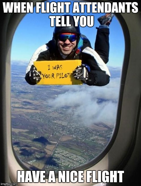 bets pilot | WHEN FLIGHT ATTENDANTS TELL YOU HAVE A NICE FLIGHT | image tagged in funny,photoshop | made w/ Imgflip meme maker