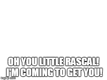 OH YOU LITTLE RASCAL! I'M COMING TO GET YOU! | made w/ Imgflip meme maker