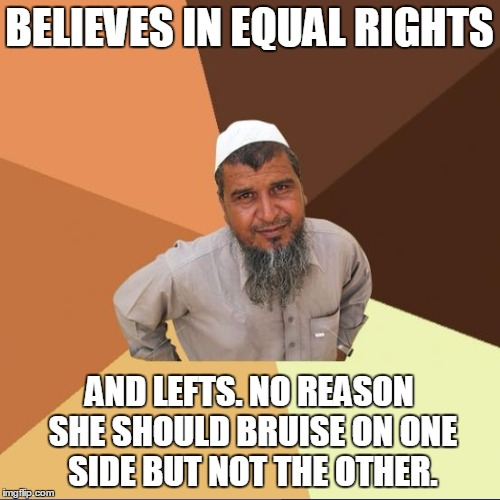 BELIEVES IN EQUAL RIGHTS AND LEFTS. NO REASON SHE SHOULD BRUISE ON ONE SIDE BUT NOT THE OTHER. | image tagged in successful arab guy,misdirection,original meme | made w/ Imgflip meme maker