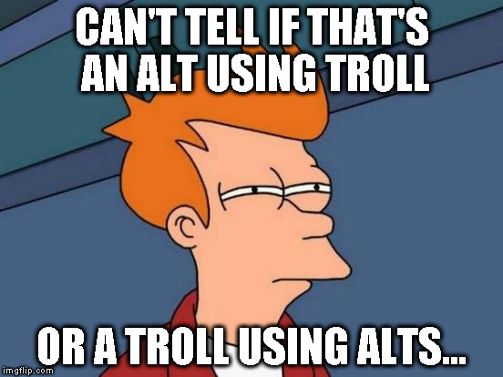 Alt using troll awareness meme | CAN'T TELL IF THAT'S AN ALT USING TROLL OR A TROLL USING ALTS... | image tagged in memes,futurama fry,alt using trolls,awareness,alt accounts,icts | made w/ Imgflip meme maker