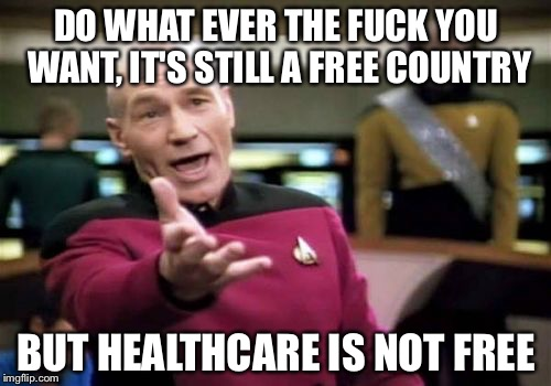 Picard Wtf Meme | DO WHAT EVER THE F**K YOU WANT, IT'S STILL A FREE COUNTRY BUT HEALTHCARE IS NOT FREE | image tagged in memes,picard wtf | made w/ Imgflip meme maker