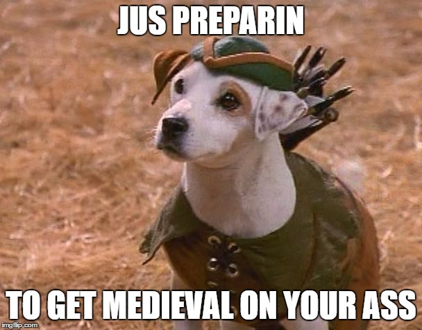 Wishbone will get medieval | JUS PREPARIN TO GET MEDIEVAL ON YOUR ASS | image tagged in wishbone | made w/ Imgflip meme maker