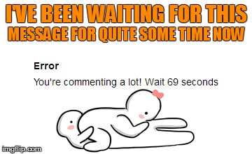 Waiting 69 seconds - So hot right now | I'VE BEEN WAITING FOR THIS MESSAGE FOR QUITE SOME TIME NOW | image tagged in memes,69,error | made w/ Imgflip meme maker