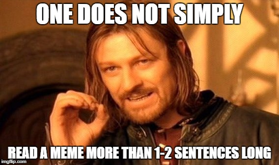 One Does Not Simply | ONE DOES NOT SIMPLY READ A MEME MORE THAN 1-2 SENTENCES LONG | image tagged in memes,one does not simply | made w/ Imgflip meme maker