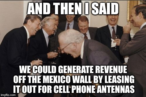 Laughing Men In Suits Meme | AND THEN I SAID WE COULD GENERATE REVENUE OFF THE MEXICO WALL BY LEASING IT OUT FOR CELL PHONE ANTENNAS | image tagged in memes,laughing men in suits | made w/ Imgflip meme maker