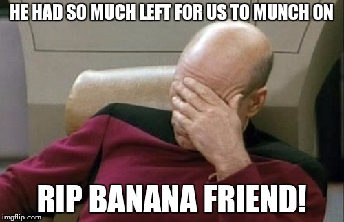 Captain Picard Facepalm Meme | HE HAD SO MUCH LEFT FOR US TO MUNCH ON RIP BANANA FRIEND! | image tagged in memes,captain picard facepalm | made w/ Imgflip meme maker