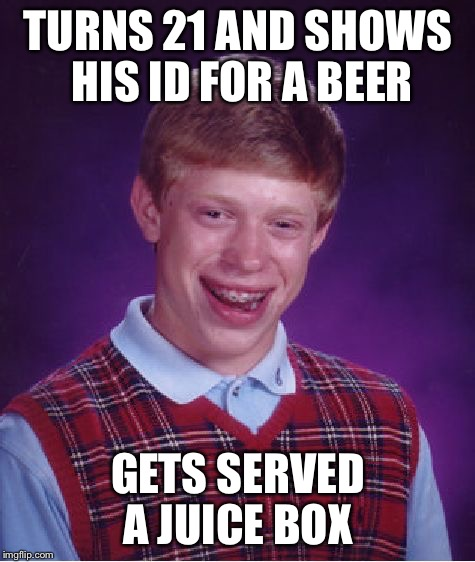 Bad Luck Brian Meme | TURNS 21 AND SHOWS HIS ID FOR A BEER GETS SERVED A JUICE BOX | image tagged in memes,bad luck brian,bar,juice box | made w/ Imgflip meme maker