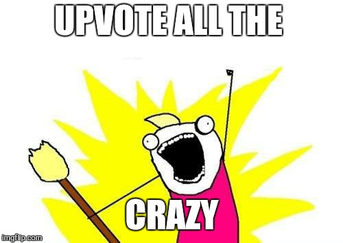 X All The Y Meme | UPVOTE ALL THE CRAZY | image tagged in memes,x all the y | made w/ Imgflip meme maker