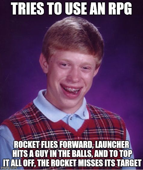 Bad Luck Brian Meme | TRIES TO USE AN RPG ROCKET FLIES FORWARD, LAUNCHER HITS A GUY IN THE BALLS, AND TO TOP IT ALL OFF, THE ROCKET MISSES ITS TARGET | image tagged in memes,bad luck brian | made w/ Imgflip meme maker