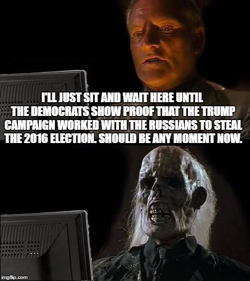 Waiting to see the proof linking the Russians and the Trump campaign  | I'LL JUST SIT AND WAIT HERE UNTIL THE DEMOCRATS SHOW PROOF THAT THE TRUMP CAMPAIGN WORKED WITH THE RUSSIANS TO STEAL THE 2016 ELECTION. SHOU | image tagged in memes,ill just wait here,donald trump approves,liberal vs conservative,trump russia,election 2016 aftermath | made w/ Imgflip meme maker