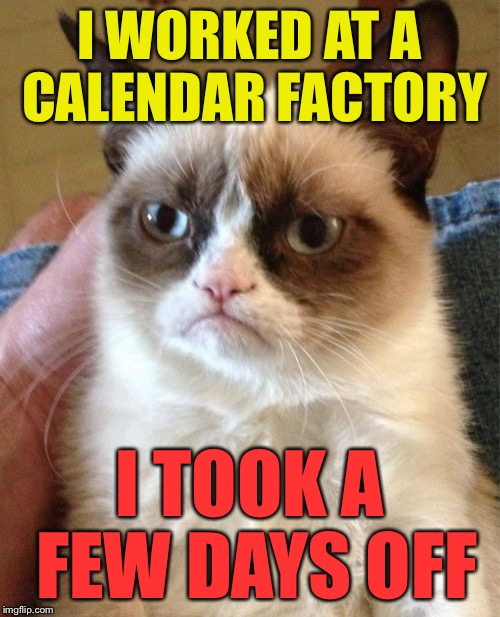 Grumpy Cat Meme | I WORKED AT A CALENDAR FACTORY I TOOK A FEW DAYS OFF | image tagged in memes,grumpy cat | made w/ Imgflip meme maker