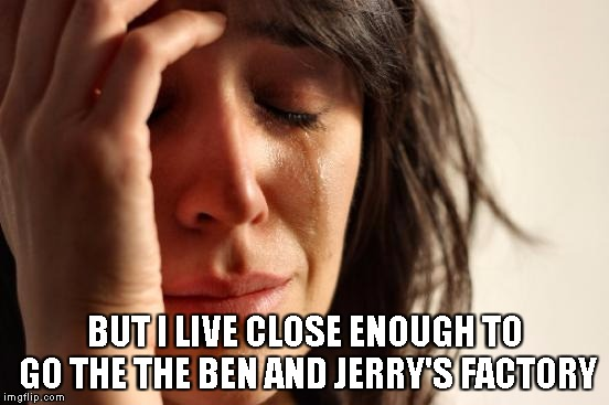 First World Problems Meme | BUT I LIVE CLOSE ENOUGH TO GO THE THE BEN AND JERRY'S FACTORY | image tagged in memes,first world problems | made w/ Imgflip meme maker