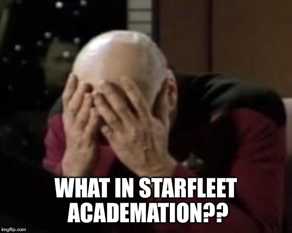 Captain Picard Double Facepalm | WHAT IN STARFLEET ACADEMATION?? | image tagged in captain picard double facepalm | made w/ Imgflip meme maker