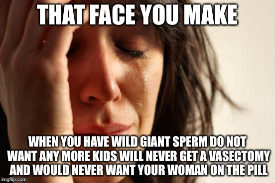 First World Problems Meme | THAT FACE YOU MAKE WHEN YOU HAVE WILD GIANT SPERM DO NOT WANT ANY MORE KIDS WILL NEVER GET A VASECTOMY AND WOULD NEVER WANT YOUR WOMAN ON TH | image tagged in memes,first world problems | made w/ Imgflip meme maker