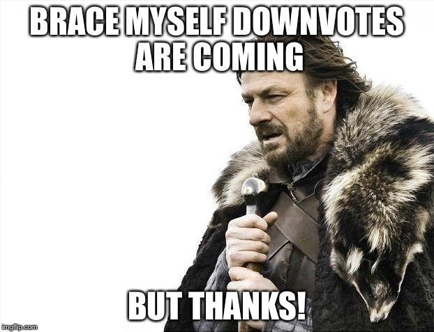 Brace Yourselves X is Coming Meme | BRACE MYSELF DOWNVOTES ARE COMING BUT THANKS! | image tagged in memes,brace yourselves x is coming | made w/ Imgflip meme maker