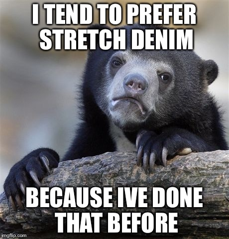Confession Bear Meme | I TEND TO PREFER STRETCH DENIM BECAUSE IVE DONE THAT BEFORE | image tagged in memes,confession bear | made w/ Imgflip meme maker