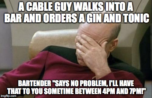 "Captain Picard Facepalm Meme | A CABLE GUY WALKS INTO A BAR AND ORDERS A GIN AND TONIC BARTENDER ""SAYS NO PROBLEM, I'LL HAVE THAT TO YOU SOMETIME BETWEEN 4PM AND 7PM!"" 