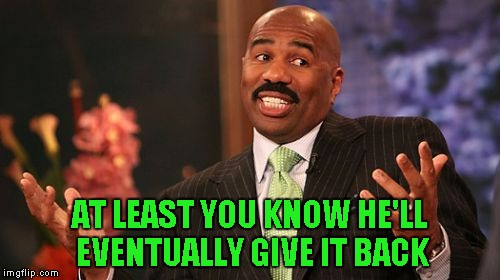 Steve Harvey Meme | AT LEAST YOU KNOW HE'LL EVENTUALLY GIVE IT BACK | image tagged in memes,steve harvey | made w/ Imgflip meme maker