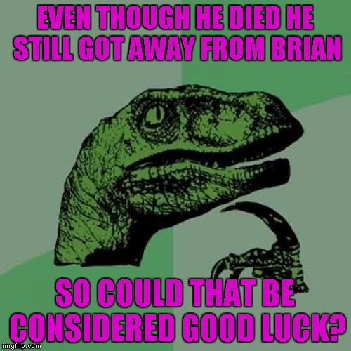 Philosoraptor Meme | EVEN THOUGH HE DIED HE STILL GOT AWAY FROM BRIAN SO COULD THAT BE CONSIDERED GOOD LUCK? | image tagged in memes,philosoraptor | made w/ Imgflip meme maker