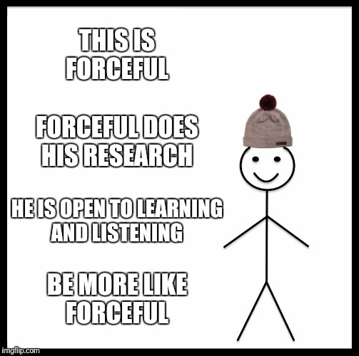 Be Like Bill Meme | THIS IS FORCEFUL FORCEFUL DOES HIS RESEARCH HE IS OPEN TO LEARNING AND LISTENING BE MORE LIKE FORCEFUL | image tagged in memes,be like bill | made w/ Imgflip meme maker