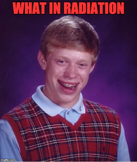 Bad Luck Brian Meme | WHAT IN RADIATION | image tagged in memes,bad luck brian | made w/ Imgflip meme maker