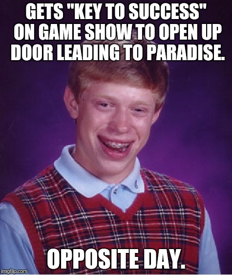 "Bad Luck Brian Meme | GETS ""KEY TO SUCCESS"" ON GAME SHOW TO OPEN UP DOOR LEADING TO PARADISE. OPPOSITE DAY. 