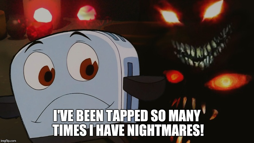 I'VE BEEN TAPPED SO MANY TIMES I HAVE NIGHTMARES! | made w/ Imgflip meme maker