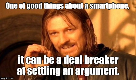 One Does Not Simply Meme | One of good things about a smartphone, it can be a deal breaker at settling an argument. | image tagged in memes,one does not simply | made w/ Imgflip meme maker